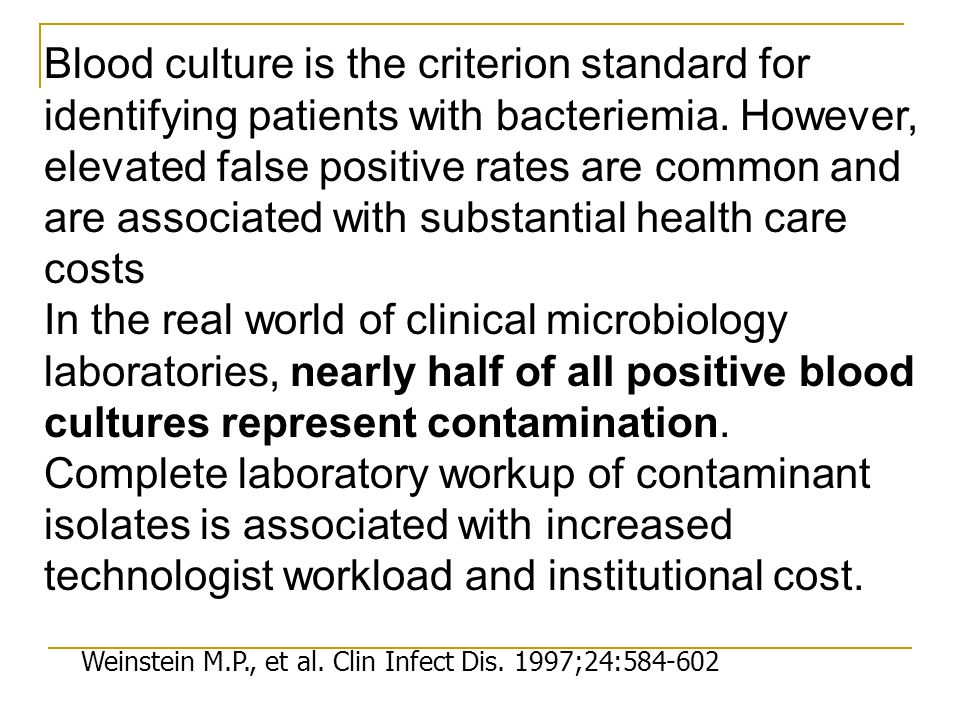 Blood culture is the criterion standard for identifying patients with bacteriemia. However, elevated false positive rates are common and are associated with substantial health care costs