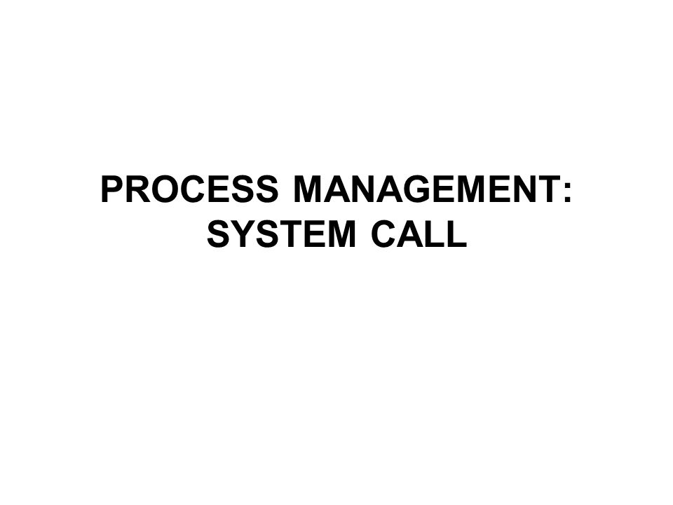 PROCESS MANAGEMENT: SYSTEM CALL