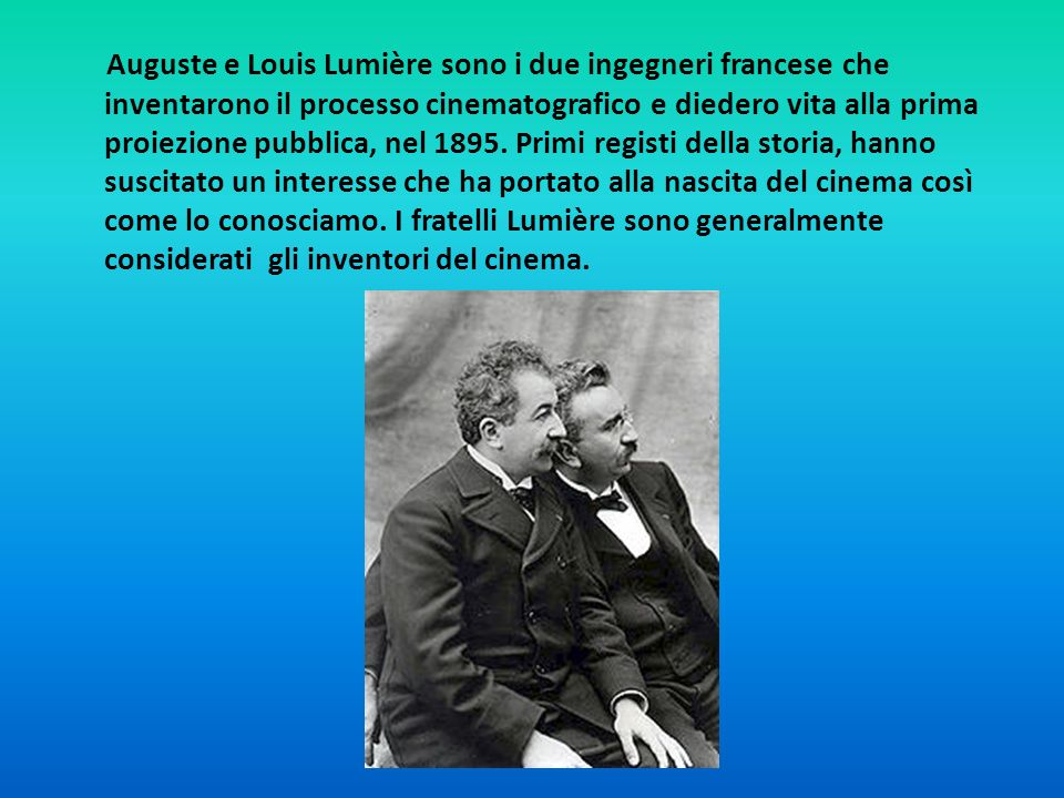 Auguste e Louis Lumière sono i due ingegneri francese che inventarono il processo cinematografico e diedero vita alla prima proiezione pubblica, nel 1895.
