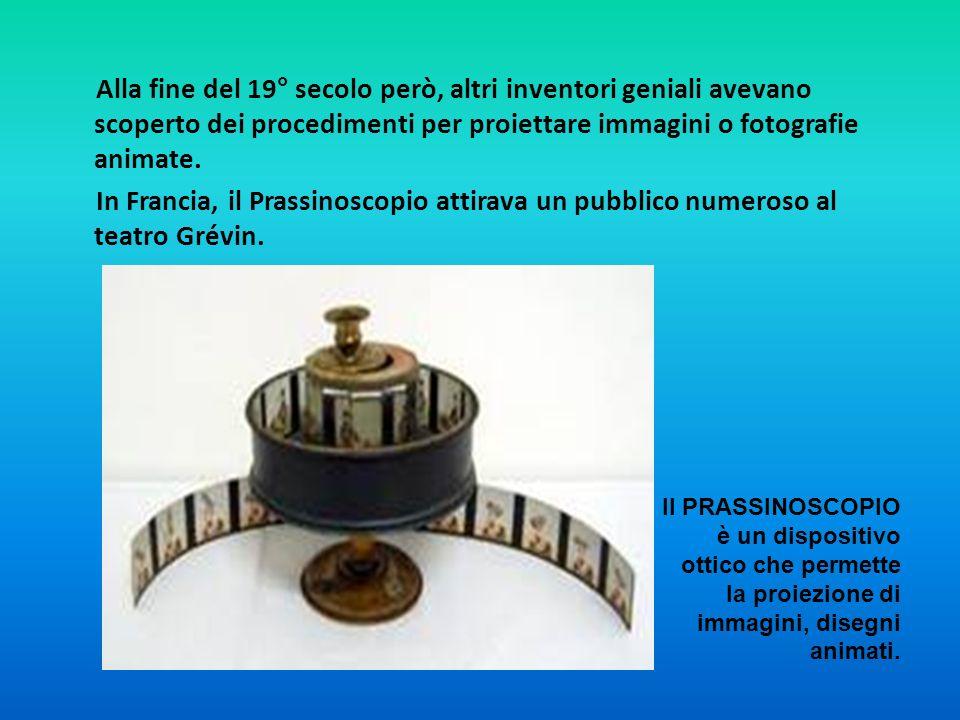 Alla fine del 19° secolo però, altri inventori geniali avevano scoperto dei procedimenti per proiettare immagini o fotografie animate. In Francia, il Prassinoscopio attirava un pubblico numeroso al teatro Grévin.