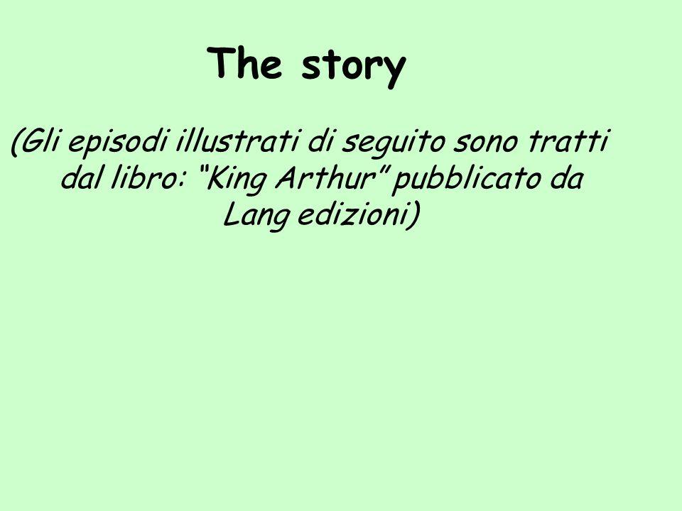 The story (Gli episodi illustrati di seguito sono tratti dal libro: King Arthur pubblicato da Lang edizioni)