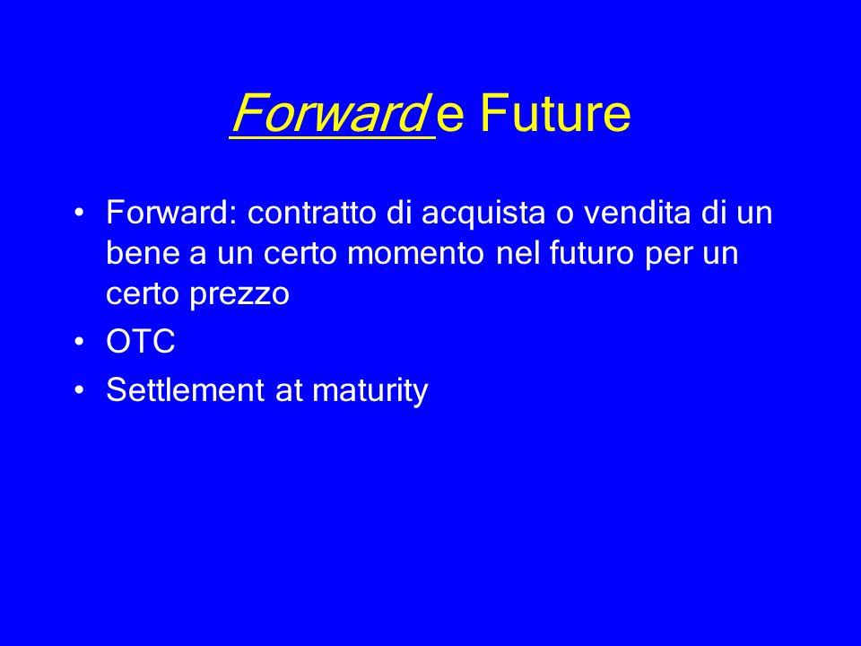 Forward e FutureForward: contratto di acquista o vendita di un bene a un certo momento nel futuro per un certo prezzo.