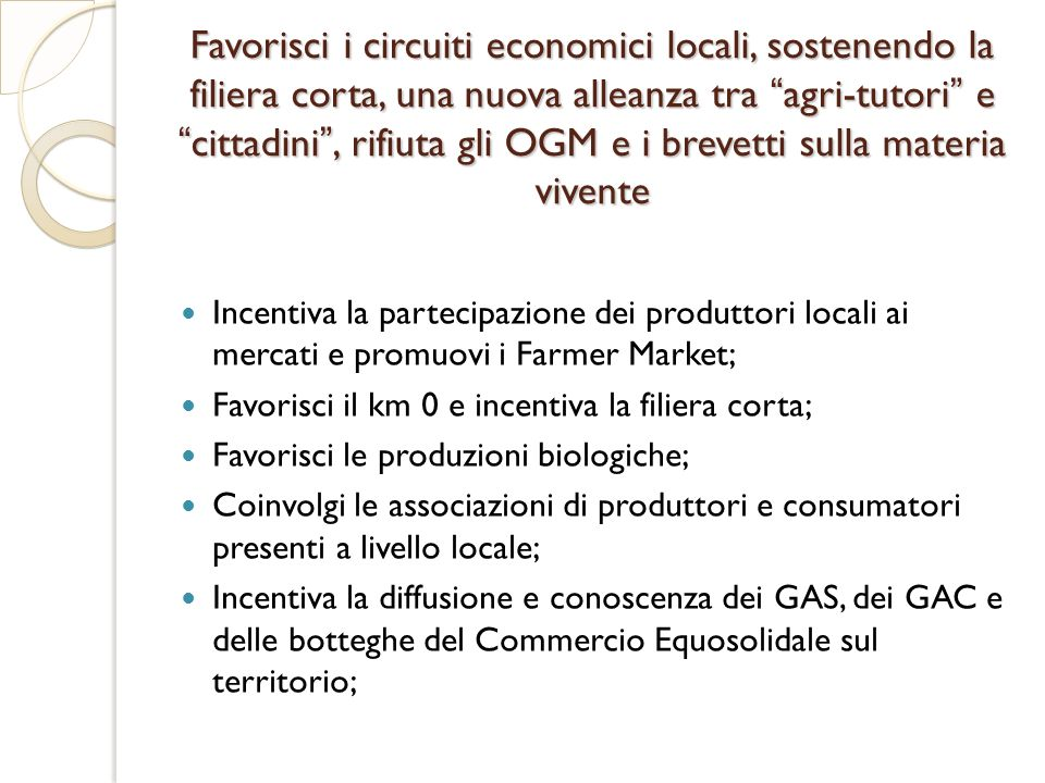 Favorisci i circuiti economici locali, sostenendo la filiera corta, una nuova alleanza tra agri-tutori e cittadini , rifiuta gli OGM e i brevetti sulla materia vivente