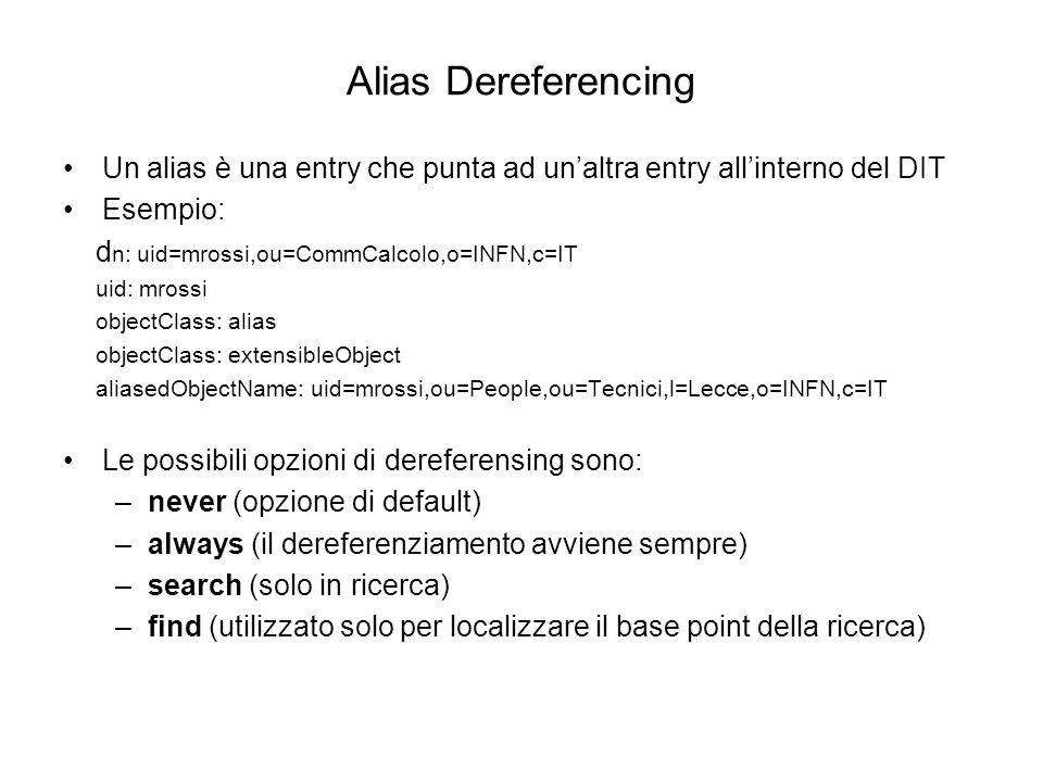 Alias DereferencingUn alias è una entry che punta ad un'altra entry all'interno del DIT. Esempio: dn: uid=mrossi,ou=CommCalcolo,o=INFN,c=IT.
