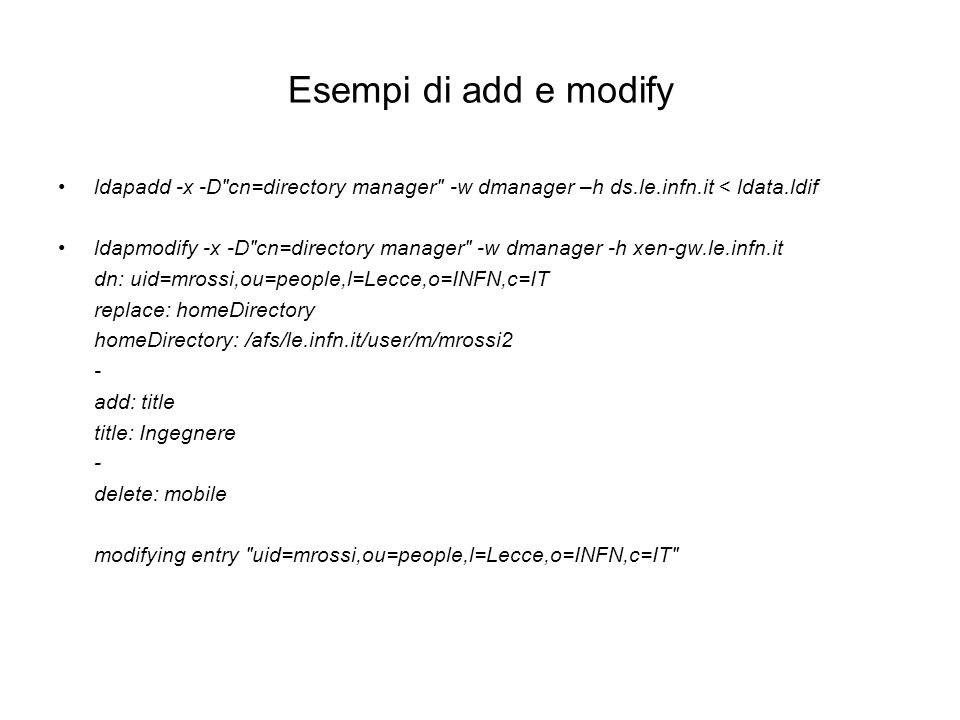 Esempi di add e modify ldapadd -x -D cn=directory manager -w dmanager –h ds.le.infn.it < ldata.ldif.