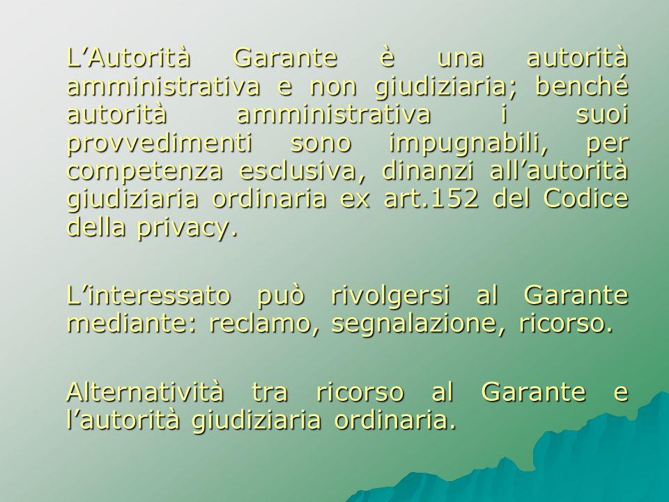 L'Autorità Garante è una autorità amministrativa e non giudiziaria; benché autorità amministrativa i suoi provvedimenti sono impugnabili, per competenza esclusiva, dinanzi all'autorità giudiziaria ordinaria ex art.152 del Codice della privacy.