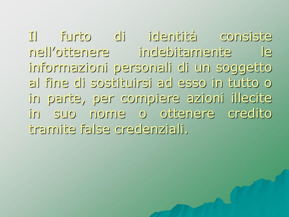 Il furto di identità consiste nell'ottenere indebitamente le informazioni personali di un soggetto al fine di sostituirsi ad esso in tutto o in parte, per compiere azioni illecite in suo nome o ottenere credito tramite false credenziali.
