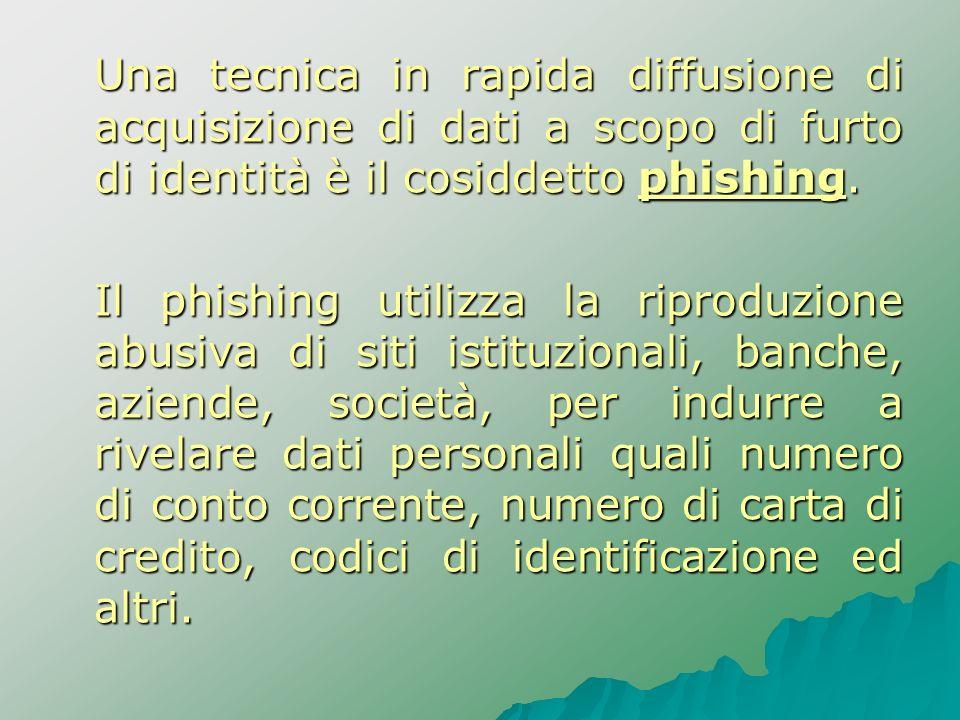 Una tecnica in rapida diffusione di acquisizione di dati a scopo di furto di identità è il cosiddetto phishing.