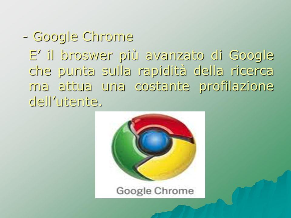 - Google ChromeE' il broswer più avanzato di Google che punta sulla rapidità della ricerca ma attua una costante profilazione dell'utente.