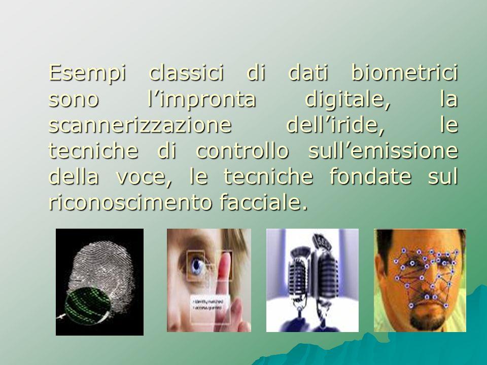 Esempi classici di dati biometrici sono l'impronta digitale, la scannerizzazione dell'iride, le tecniche di controllo sull'emissione della voce, le tecniche fondate sul riconoscimento facciale.