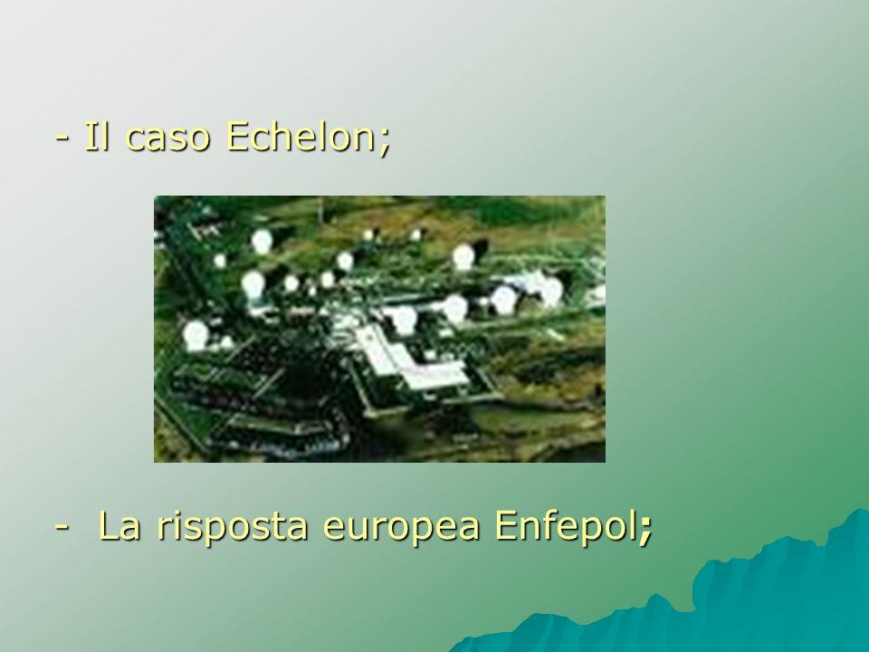 - Il caso Echelon; - La risposta europea Enfepol;