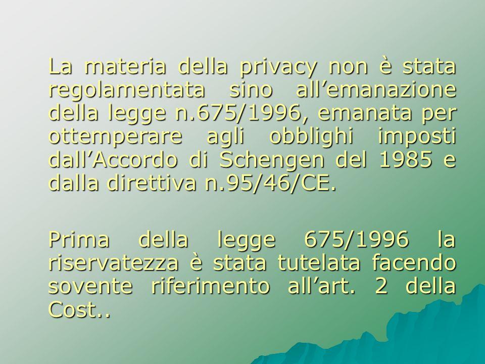 La materia della privacy non è stata regolamentata sino all'emanazione della legge n.675/1996, emanata per ottemperare agli obblighi imposti dall'Accordo di Schengen del 1985 e dalla direttiva n.95/46/CE.