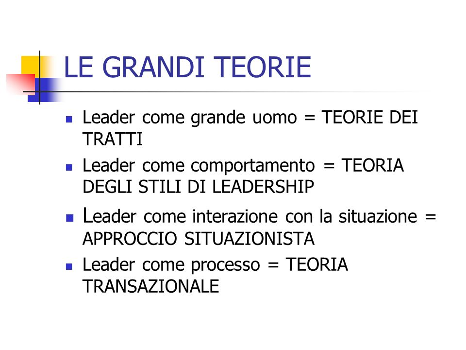 LE GRANDI TEORIE Leader come grande uomo = TEORIE DEI TRATTI. Leader come comportamento = TEORIA DEGLI STILI DI LEADERSHIP.