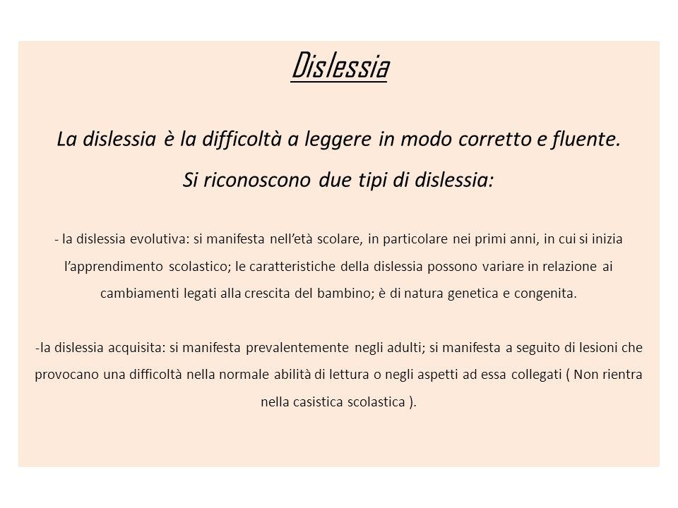 Dislessia La dislessia è la difficoltà a leggere in modo corretto e fluente. Si riconoscono due tipi di dislessia: