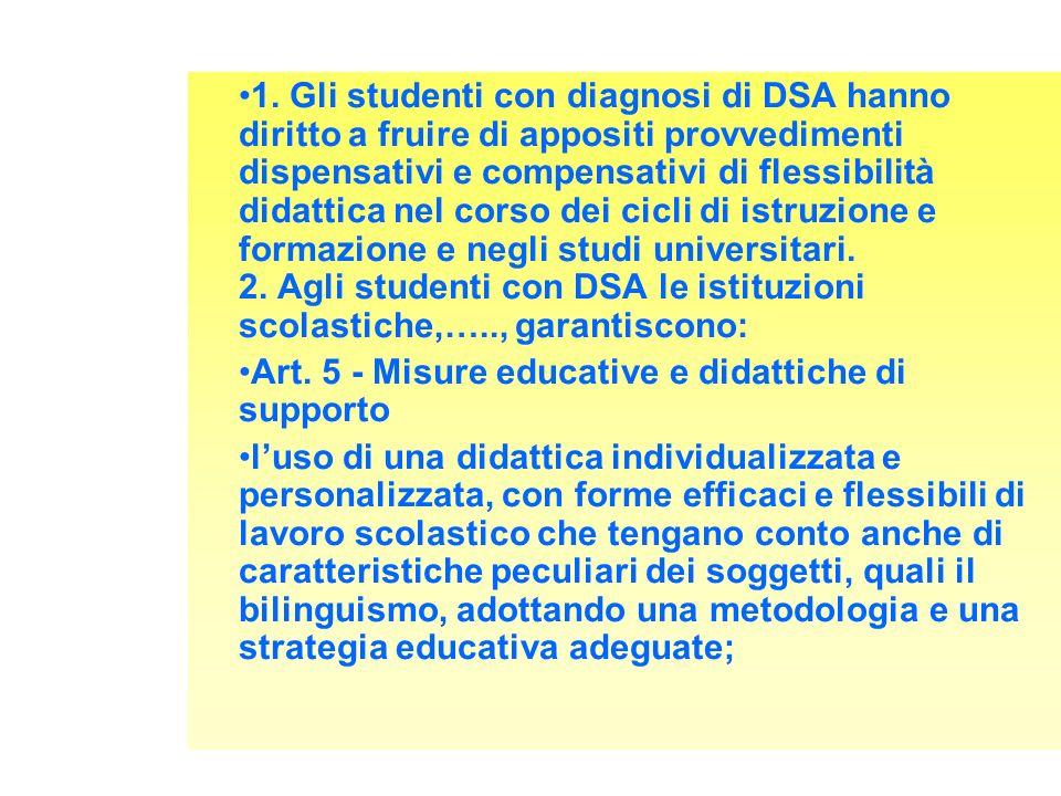 1. Gli studenti con diagnosi di DSA hanno diritto a fruire di appositi provvedimenti dispensativi e compensativi di flessibilità didattica nel corso dei cicli di istruzione e formazione e negli studi universitari. 2. Agli studenti con DSA le istituzioni scolastiche,….., garantiscono: