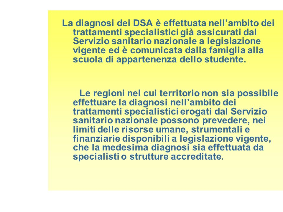 La diagnosi dei DSA è effettuata nell'ambito dei trattamenti specialistici già assicurati dal Servizio sanitario nazionale a legislazione vigente ed è comunicata dalla famiglia alla scuola di appartenenza dello studente.