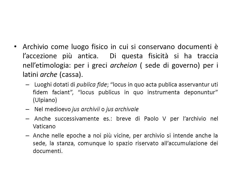 Archivio come luogo fisico in cui si conservano documenti è l'accezione più antica. Di questa fisicità si ha traccia nell'etimologia: per i greci archeion ( sede di governo) per i latini arche (cassa).