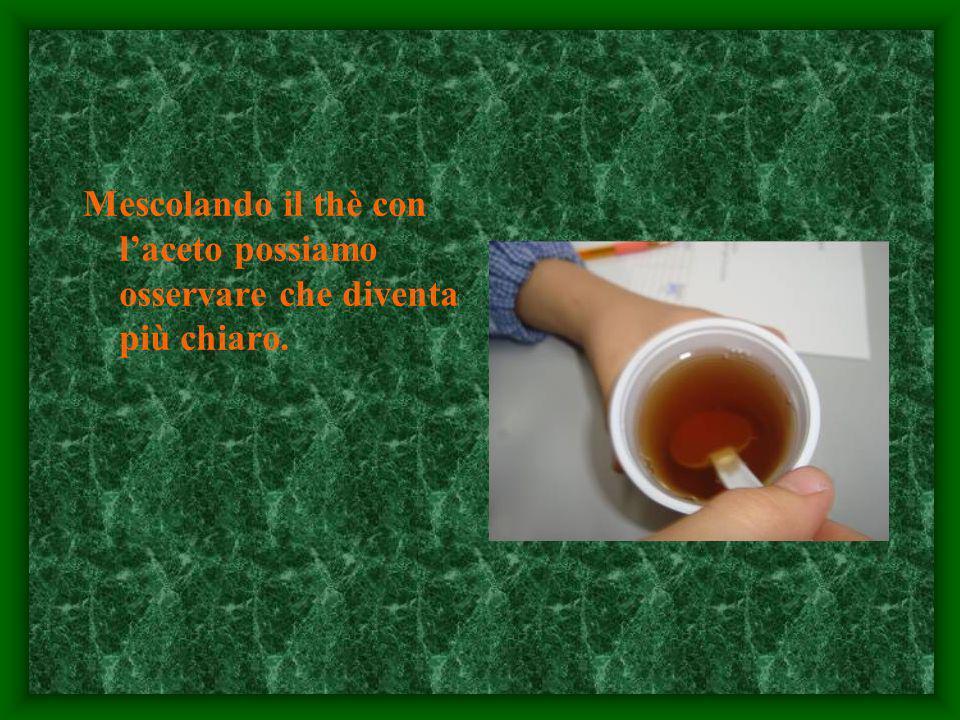 Mescolando il thè con l'aceto possiamo osservare che diventa più chiaro.