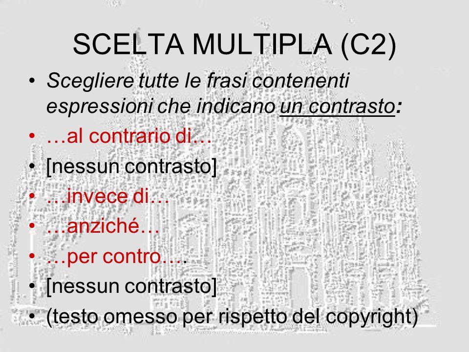 SCELTA MULTIPLA (C2) Scegliere tutte le frasi contenenti espressioni che indicano un contrasto: …al contrario di…