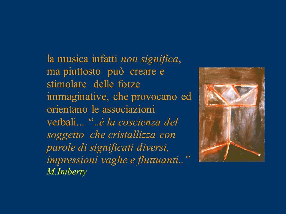 la musica infatti non significa, ma piuttosto può creare e stimolare delle forze immaginative, che provocano ed orientano le associazioni verbali...