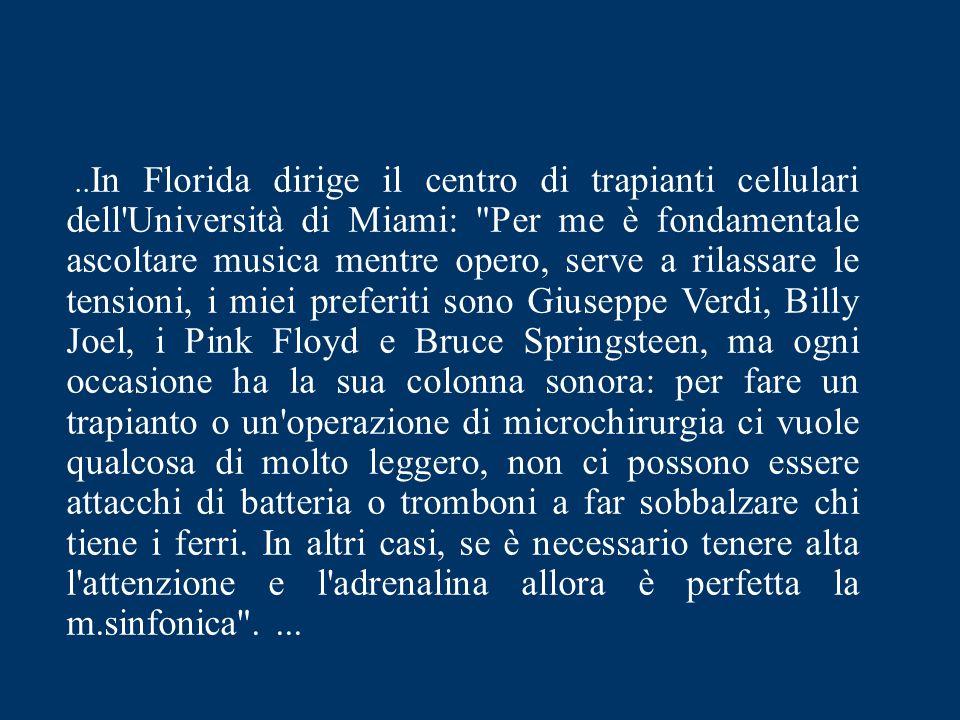 ..In Florida dirige il centro di trapianti cellulari dell Università di Miami: Per me è fondamentale ascoltare musica mentre opero, serve a rilassare le tensioni, i miei preferiti sono Giuseppe Verdi, Billy Joel, i Pink Floyd e Bruce Springsteen, ma ogni occasione ha la sua colonna sonora: per fare un trapianto o un operazione di microchirurgia ci vuole qualcosa di molto leggero, non ci possono essere attacchi di batteria o tromboni a far sobbalzare chi tiene i ferri.