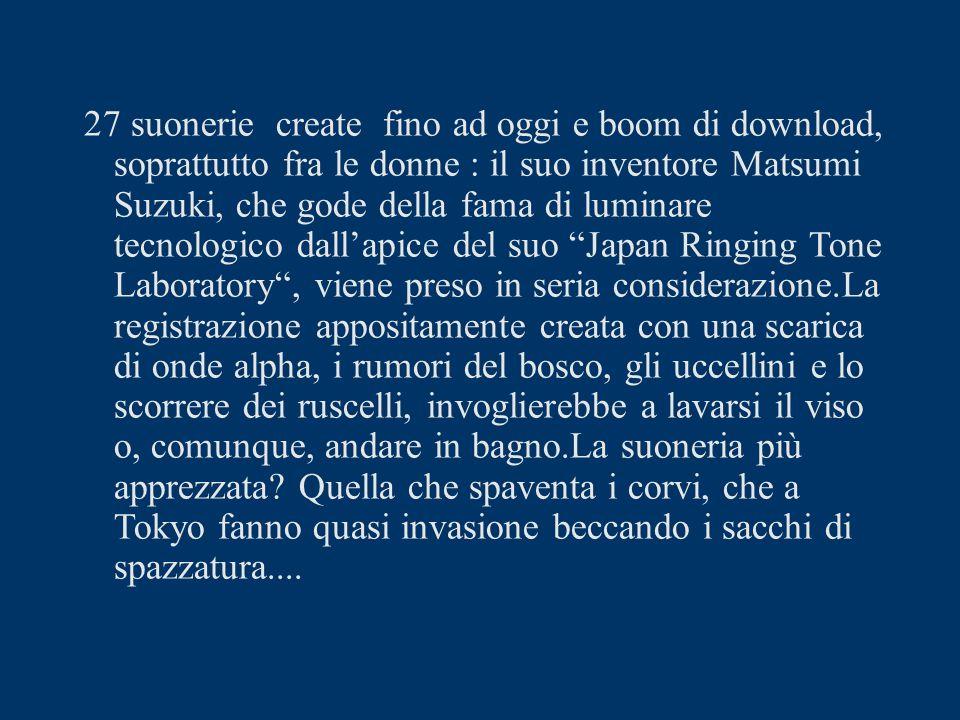 27 suonerie create fino ad oggi e boom di download, soprattutto fra le donne : il suo inventore Matsumi Suzuki, che gode della fama di luminare tecnologico dall'apice del suo Japan Ringing Tone Laboratory , viene preso in seria considerazione.La registrazione appositamente creata con una scarica di onde alpha, i rumori del bosco, gli uccellini e lo scorrere dei ruscelli, invoglierebbe a lavarsi il viso o, comunque, andare in bagno.La suoneria più apprezzata.