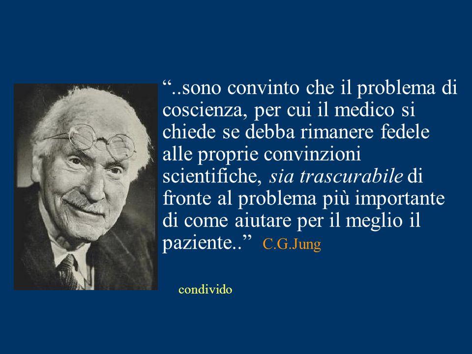 ..sono convinto che il problema di coscienza, per cui il medico si chiede se debba rimanere fedele alle proprie convinzioni scientifiche, sia trascurabile di fronte al problema più importante di come aiutare per il meglio il paziente.. C.G.Jung