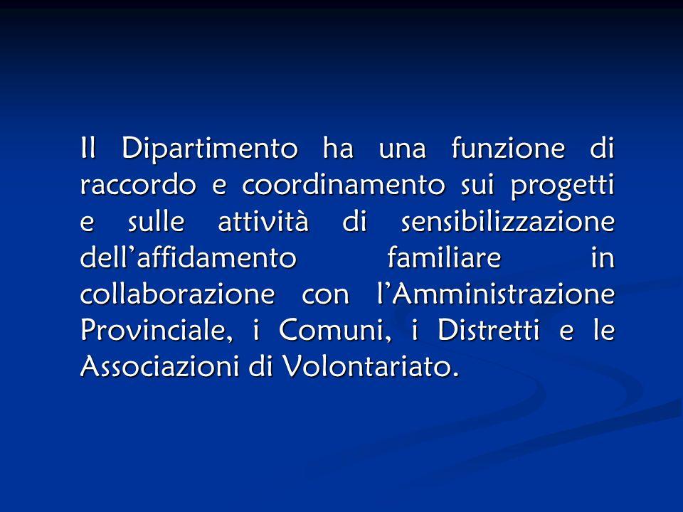 Il Dipartimento ha una funzione di raccordo e coordinamento sui progetti e sulle attività di sensibilizzazione dell'affidamento familiare in collaborazione con l'Amministrazione Provinciale, i Comuni, i Distretti e le Associazioni di Volontariato.