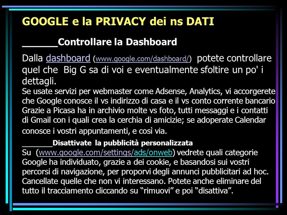 GOOGLE e la PRIVACY dei ns DATI _____Controllare la Dashboard Dalla dashboard (www.google.com/dashboard/) potete controllare quel che Big G sa di voi e eventualmente sfoltire un po i dettagli.