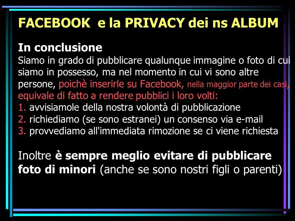 FACEBOOK e la PRIVACY dei ns ALBUM In conclusione Siamo in grado di pubblicare qualunque immagine o foto di cui siamo in possesso, ma nel momento in cui vi sono altre persone, poichè inserirle su Facebook, nella maggior parte dei casi, equivale di fatto a rendere pubblici i loro volti: 1.