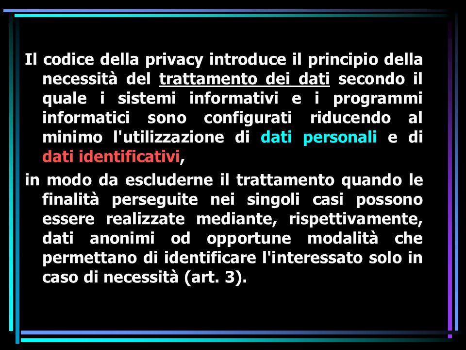 Il codice della privacy introduce il principio della necessità del trattamento dei dati secondo il quale i sistemi informativi e i programmi informatici sono configurati riducendo al minimo l utilizzazione di dati personali e di dati identificativi,