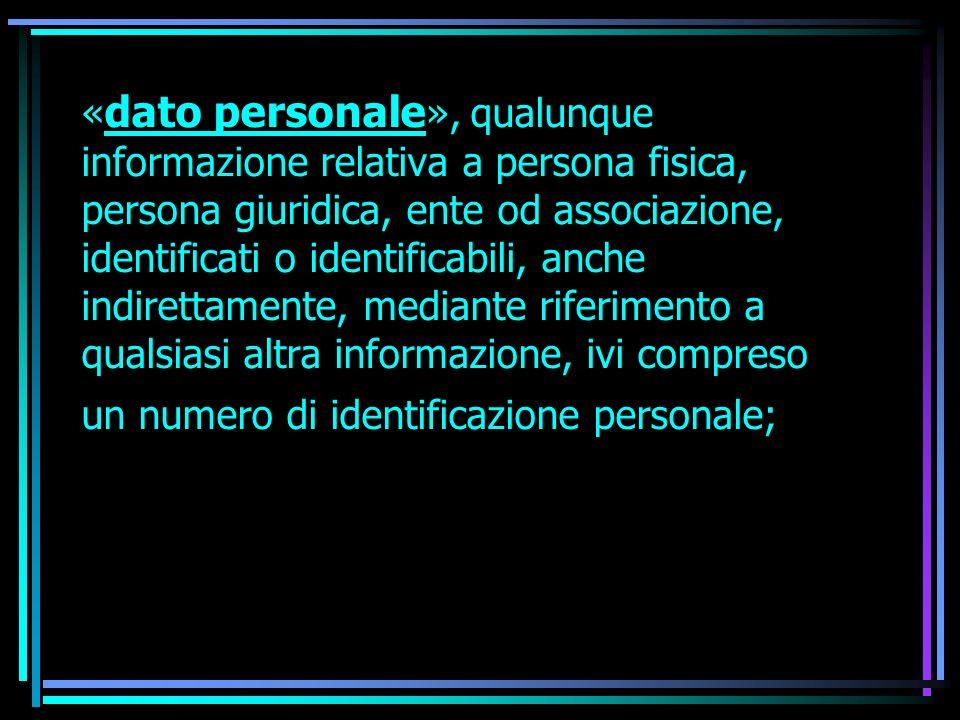 «dato personale», qualunque informazione relativa a persona fisica, persona giuridica, ente od associazione, identificati o identificabili, anche indirettamente, mediante riferimento a qualsiasi altra informazione, ivi compreso un numero di identificazione personale;