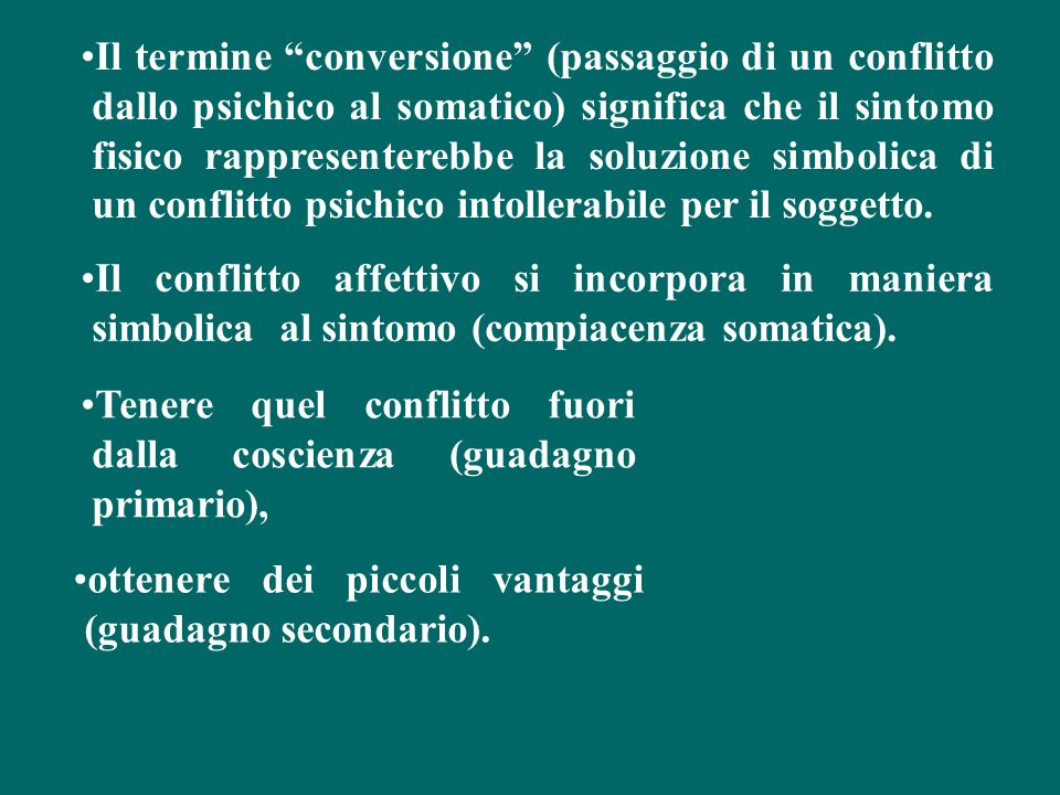 Il termine conversione (passaggio di un conflitto dallo psichico al somatico) significa che il sintomo fisico rappresenterebbe la soluzione simbolica di un conflitto psichico intollerabile per il soggetto.