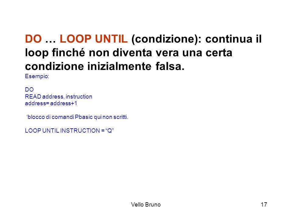 DO … LOOP UNTIL (condizione): continua il loop finché non diventa vera una certa condizione inizialmente falsa. Esempio: DO READ address, instruction address= address+1 'blocco di comandi Pbasic qui non scritti. LOOP UNTIL INSTRUCTION = Q