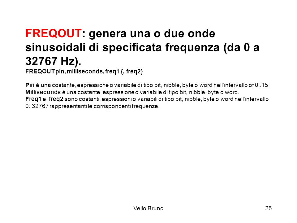 FREQOUT: genera una o due onde sinusoidali di specificata frequenza (da 0 a 32767 Hz). FREQOUT pin, milliseconds, freq1 {, freq2} Pin è una costante, espressione o variabile di tipo bit, nibble, byte o word nell'intervallo of 0..15. Milliseconds è una costante, espressione o variabile di tipo bit, nibble, byte o word. Freq1 e freq2 sono costanti, espressioni o variabili di tipo bit, nibble, byte o word nell'intervallo 0..32767 rappresentanti le corrispondenti frequenze.