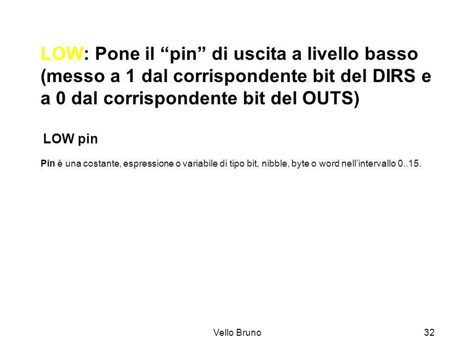 LOW: Pone il pin di uscita a livello basso (messo a 1 dal corrispondente bit del DIRS e a 0 dal corrispondente bit del OUTS) LOW pin Pin è una costante, espressione o variabile di tipo bit, nibble, byte o word nell'intervallo 0..15.