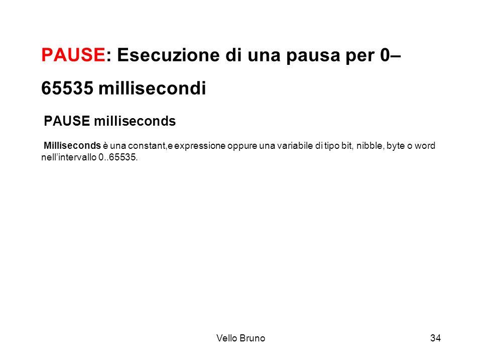 PAUSE: Esecuzione di una pausa per 0–65535 millisecondi PAUSE milliseconds Milliseconds è una constant,e expressione oppure una variabile di tipo bit, nibble, byte o word nell'intervallo 0..65535.