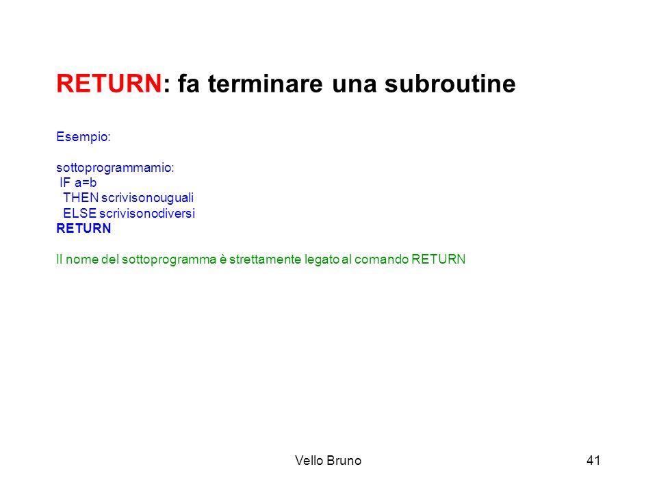 RETURN: fa terminare una subroutine Esempio: sottoprogrammamio: IF a=b THEN scrivisonouguali ELSE scrivisonodiversi RETURN Il nome del sottoprogramma è strettamente legato al comando RETURN