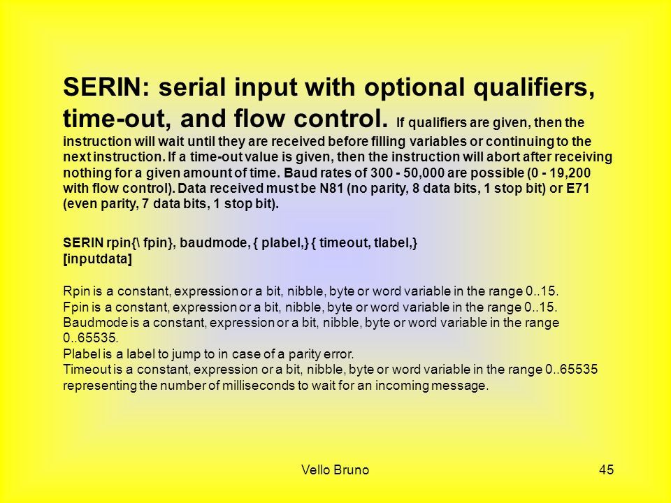 SERIN: serial input with optional qualifiers, time-out, and flow control. If qualifiers are given, then the instruction will wait until they are received before filling variables or continuing to the next instruction. If a time-out value is given, then the instruction will abort after receiving nothing for a given amount of time. Baud rates of 300 - 50,000 are possible (0 - 19,200 with flow control). Data received must be N81 (no parity, 8 data bits, 1 stop bit) or E71 (even parity, 7 data bits, 1 stop bit).