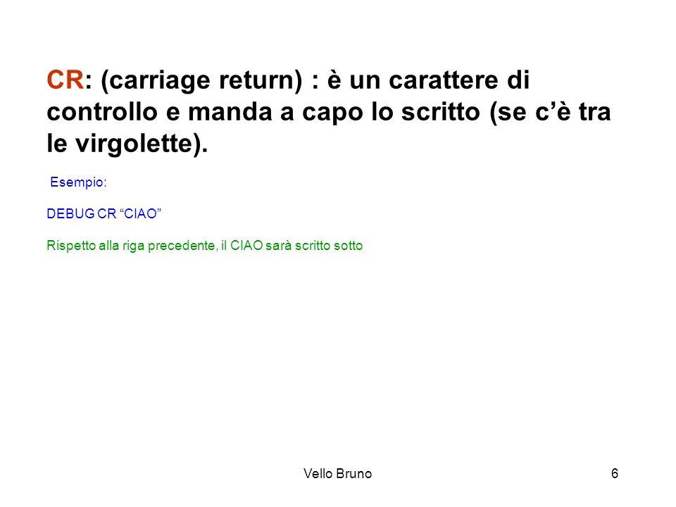CR: (carriage return) : è un carattere di controllo e manda a capo lo scritto (se c'è tra le virgolette). Esempio: DEBUG CR CIAO Rispetto alla riga precedente, il CIAO sarà scritto sotto