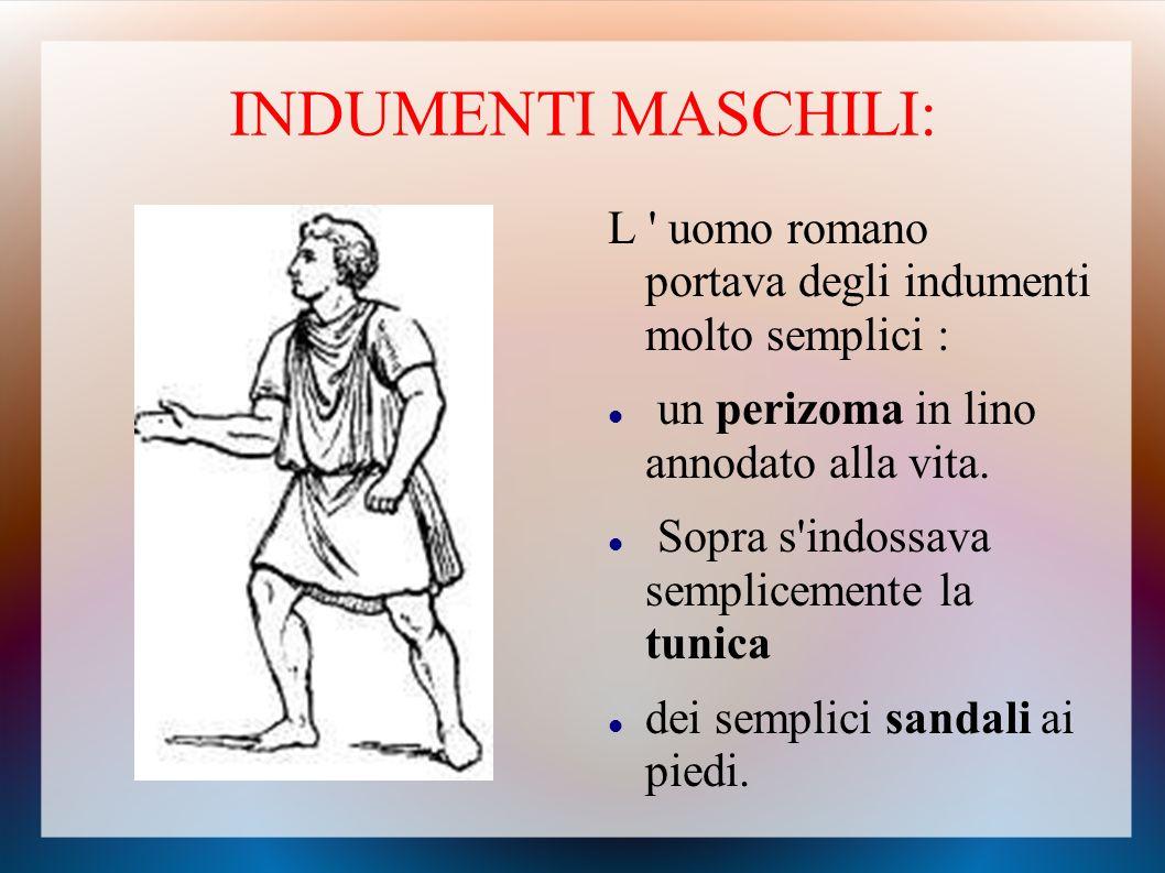 INDUMENTI MASCHILI: L uomo romano portava degli indumenti molto semplici : un perizoma in lino annodato alla vita.