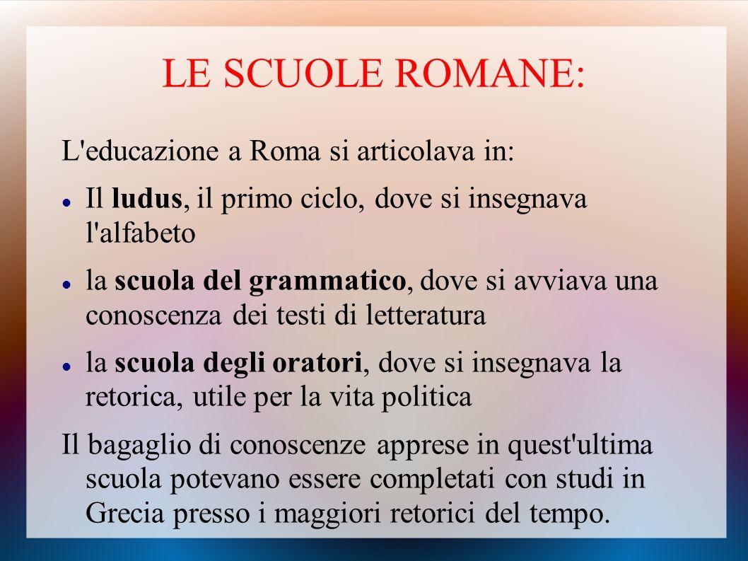 LE SCUOLE ROMANE: L educazione a Roma si articolava in: