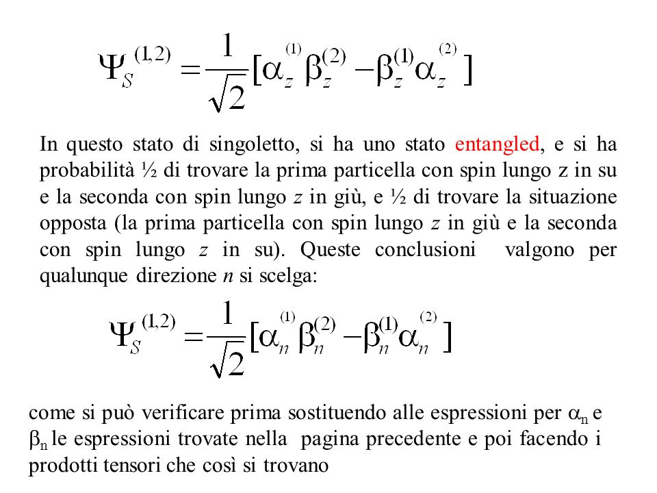 In questo stato di singoletto, si ha uno stato entangled, e si ha probabilità ½ di trovare la prima particella con spin lungo z in su e la seconda con spin lungo z in giù, e ½ di trovare la situazione opposta (la prima particella con spin lungo z in giù e la seconda con spin lungo z in su). Queste conclusioni valgono per qualunque direzione n si scelga: