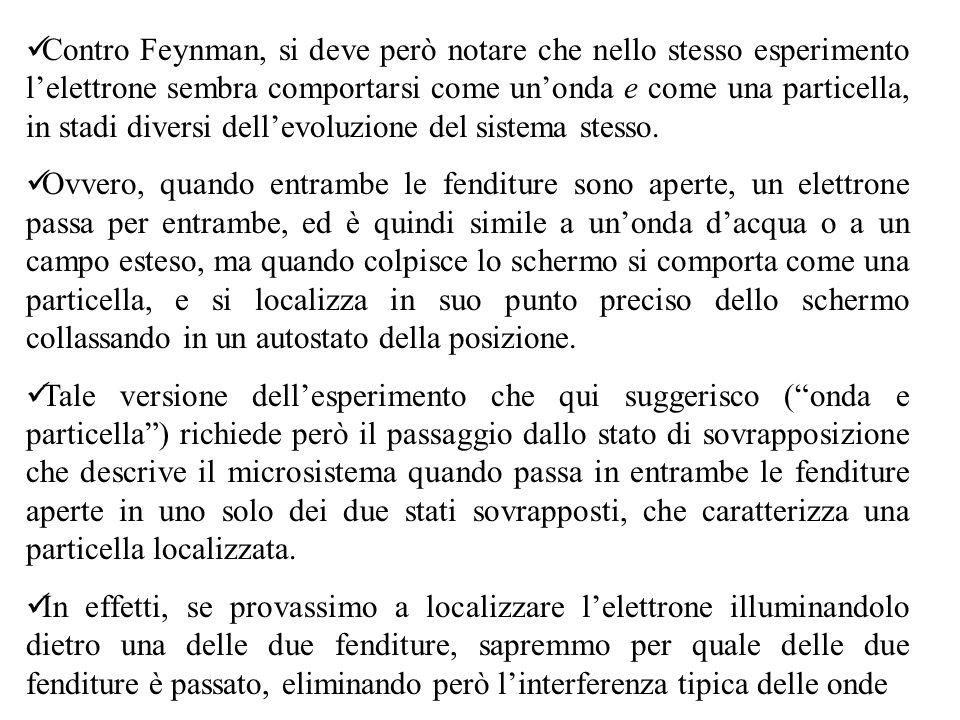 Contro Feynman, si deve però notare che nello stesso esperimento l'elettrone sembra comportarsi come un'onda e come una particella, in stadi diversi dell'evoluzione del sistema stesso.