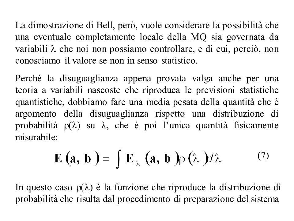 La dimostrazione di Bell, però, vuole considerare la possibilità che una eventuale completamente locale della MQ sia governata da variabili l che noi non possiamo controllare, e di cui, perciò, non conosciamo il valore se non in senso statistico.