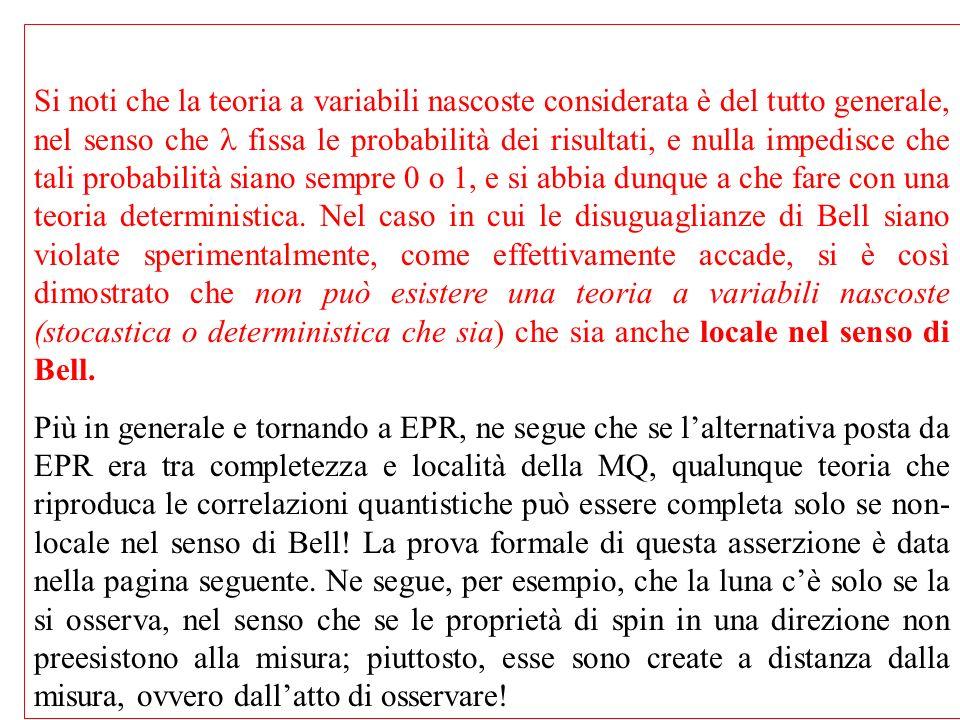 Si noti che la teoria a variabili nascoste considerata è del tutto generale, nel senso che l fissa le probabilità dei risultati, e nulla impedisce che tali probabilità siano sempre 0 o 1, e si abbia dunque a che fare con una teoria deterministica. Nel caso in cui le disuguaglianze di Bell siano violate sperimentalmente, come effettivamente accade, si è così dimostrato che non può esistere una teoria a variabili nascoste (stocastica o deterministica che sia) che sia anche locale nel senso di Bell.