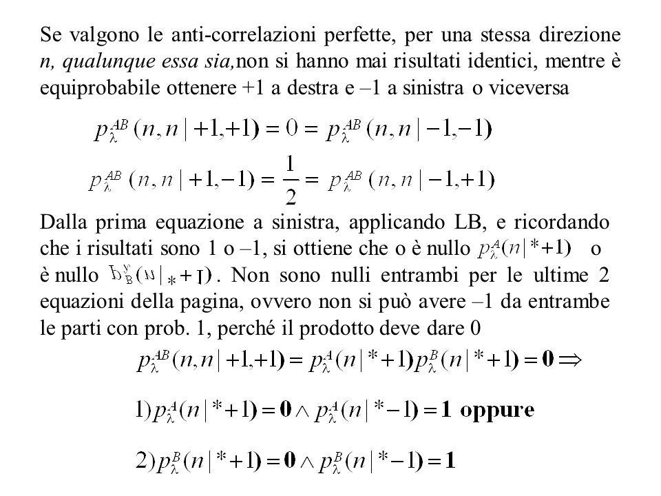 Se valgono le anti-correlazioni perfette, per una stessa direzione n, qualunque essa sia,non si hanno mai risultati identici, mentre è equiprobabile ottenere +1 a destra e –1 a sinistra o viceversa