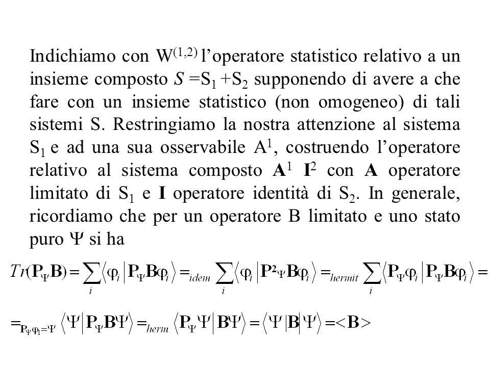 Indichiamo con W(1,2) l'operatore statistico relativo a un insieme composto S =S1 +S2 supponendo di avere a che fare con un insieme statistico (non omogeneo) di tali sistemi S.