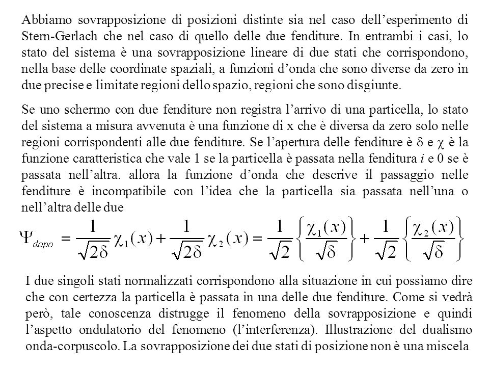 Abbiamo sovrapposizione di posizioni distinte sia nel caso dell'esperimento di Stern-Gerlach che nel caso di quello delle due fenditure. In entrambi i casi, lo stato del sistema è una sovrapposizione lineare di due stati che corrispondono, nella base delle coordinate spaziali, a funzioni d'onda che sono diverse da zero in due precise e limitate regioni dello spazio, regioni che sono disgiunte.