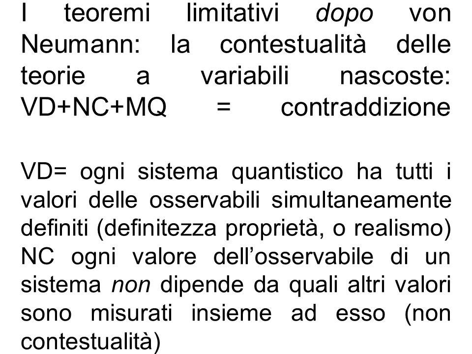 I teoremi limitativi dopo von Neumann: la contestualità delle teorie a variabili nascoste: VD+NC+MQ = contraddizione VD= ogni sistema quantistico ha tutti i valori delle osservabili simultaneamente definiti (definitezza proprietà, o realismo) NC ogni valore dell'osservabile di un sistema non dipende da quali altri valori sono misurati insieme ad esso (non contestualità)